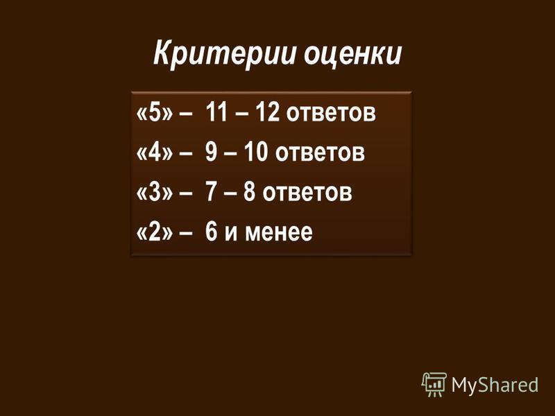 Критерии оценки «5» – 11 – 12 ответов «4» – 9 – 10 ответов «3» – 7 – 8 ответов «2» – 6 и менее «5» – 11 – 12 ответов «4» – 9 – 10 ответов «3» – 7 – 8 ответов «2» – 6 и менее