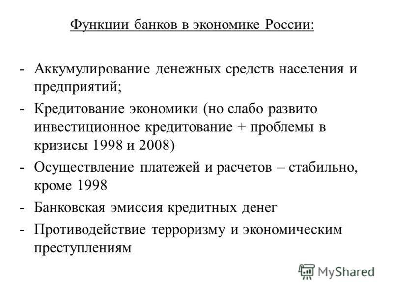 Функции банков в экономике России: -Аккумулирование денежных средств населения и предприятий; -Кредитование экономики (но слабо развито инвестиционное кредитование + проблемы в кризисы 1998 и 2008) -Осуществление платежей и расчетов – стабильно, кром