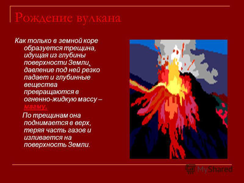 Рождение вулкана Как только в земной коре образуется трещина, идущая из глубины поверхности Земли, давление под ней резко падает и глубинные вещества превращаются в огненно-жидкую массу – магму. По трещинам она поднимается в верх, теряя часть газов и