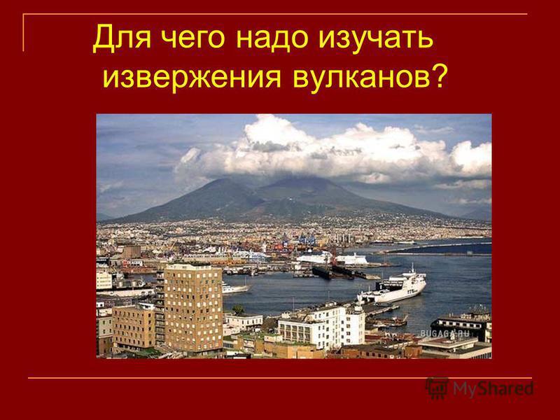 Для чего надо изучать извержения вулканов?