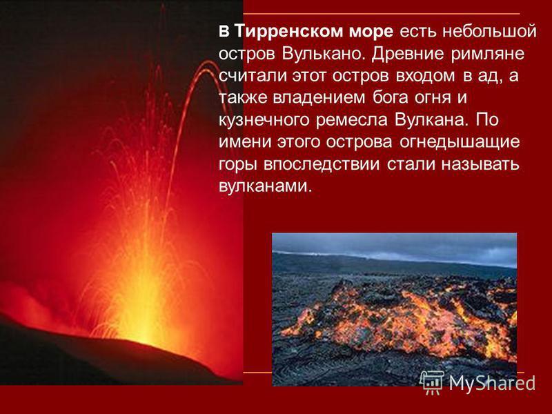 В Тирренском море есть небольшой остров Вулькано. Древние римляне считали этот остров входом в ад, а также владением бога огня и кузнечного ремесла Вулкана. По имени этого острова огнедышащие горы впоследствии стали называть вулканами.