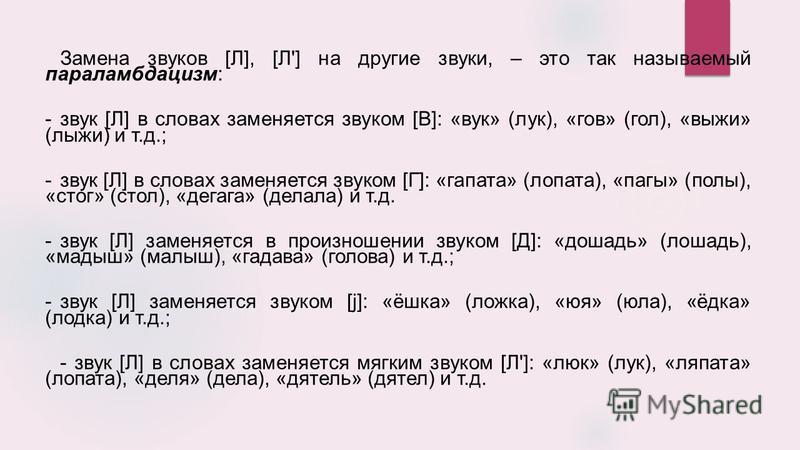 Замена зфуков [Л], [Л'] на другие зфуки, – это так называемый параламбдацизм: -зфук [Л] в словах заменяется зфуком [В]: «фук» (лук), «гов» (гол), «лыжи» (лыжи) и т.д.; -зфук [Л] в словах заменяется зфуком [Г]: «гоплата» (лопата), «пары» (полы), «стог