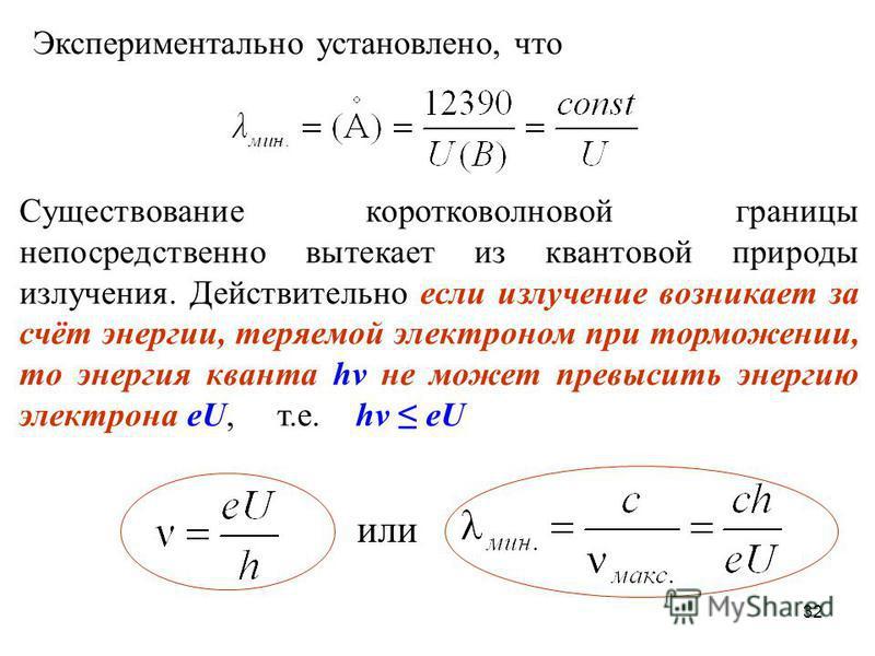 Экспериментально установлено, что Существование коротковолновой границы непосредственно вытекает из квантовой природы излучения. Действительно если излучение возникает за счёт энергии, теряемой электроном при торможении, то энергия кванта hν не может