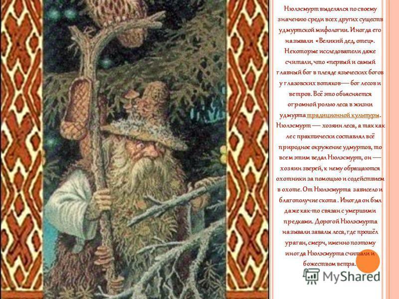 Нюлэсмурт выделялся по своему значению среди всех других существ удмуртской мифологии. Иногда его называли «Великий дед, отец». Некоторые исследователи даже считали, что «первый и самый главный бог в плеяде языческих богов у глазовских вотяков бог ле