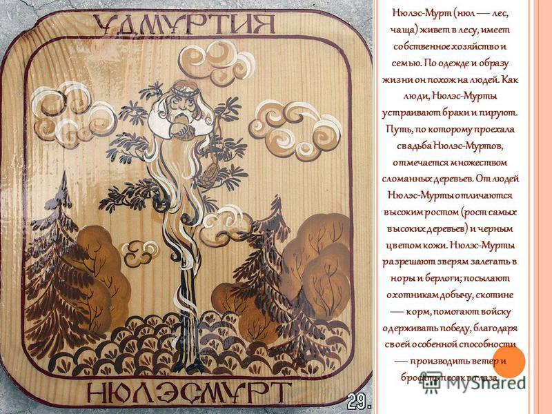 Нюлэс-Мурт (нюл лес, чаща) живет в лесу, имеет собственное хозяйство и семью. По одежде и образу жизни он похож на людей. Как люди, Нюлэс-Мурты устраивают браки и пируют. Путь, по которому проехала свадьба Нюлэс-Муртов, отмечается множеством сломанны