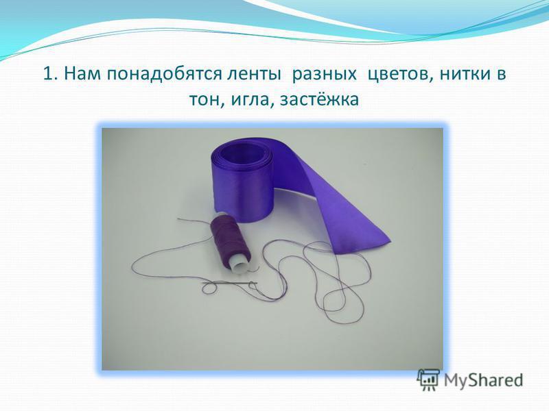 1. Нам понадобятся ленты разных цветов, нитки в тон, игла, застёжка