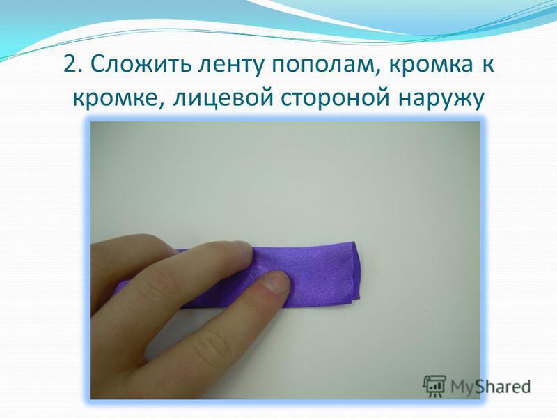 2. Сложить ленту пополам, кромка к кромке, лицевой стороной наружу