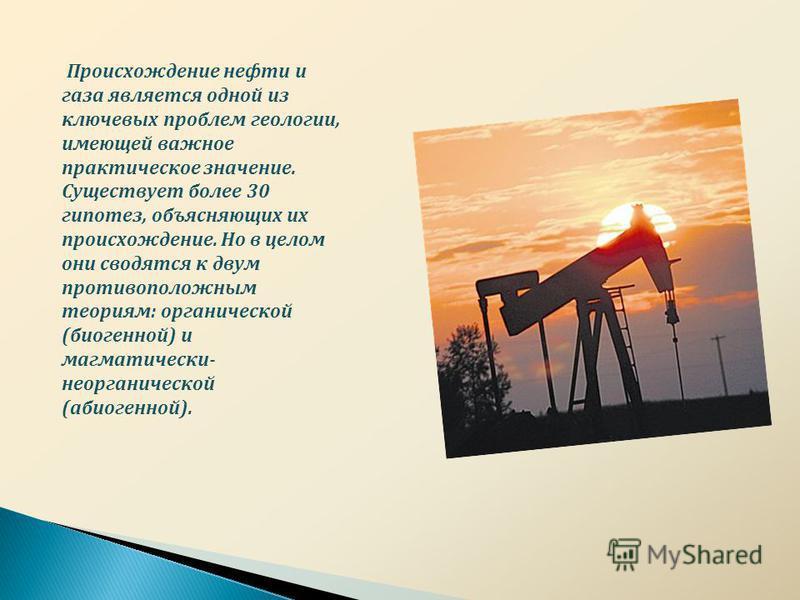 Происхождение нефти и газа является одной из ключевых проблем геологии, имеющей важное практическое значение. Существует более 30 гипотез, объясняющих их происхождение. Но в целом они сводятся к двум противоположным теориям : органической ( биогенной