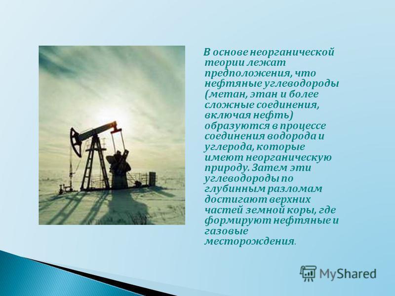 В основе неорганической теории лежат предположения, что нефтяные углеводороды ( метан, этан и более сложные соединения, включая нефть ) образуются в процессе соединения водорода и углерода, которые имеют неорганическую природу. Затем эти углеводороды