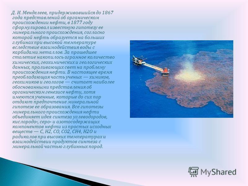 Д. И. Менделеев, придерживавшийся до 1867 года представлений об органическом происхождении нефти, в 1877 году сформулировал известную гипотезу ее минерального происхождения, согласно которой нефть образуется на больших глубинах при высокой температур