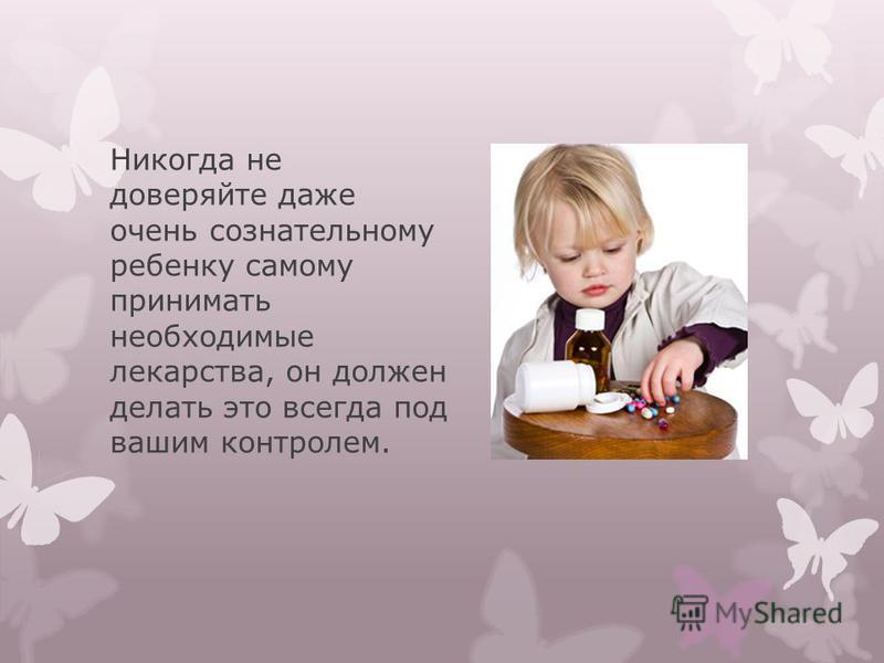 Никогда не доверяйте даже очень сознательному ребенку самому принимать необходимые лекарства, он должен делать это всегда под вашим контролем.