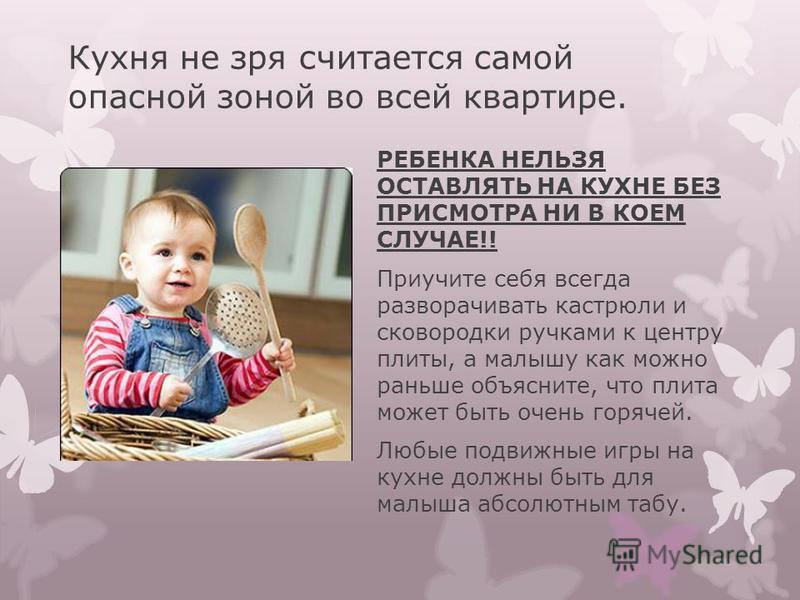 Кухня не зря считается самой опасной зоной во всей квартире. РЕБЕНКА НЕЛЬЗЯ ОСТАВЛЯТЬ НА КУХНЕ БЕЗ ПРИСМОТРА НИ В КОЕМ СЛУЧАЕ!! Приучите себя всегда разворачивать кастрюли и сковородки ручками к центру плиты, а малышу как можно раньше объясните, что