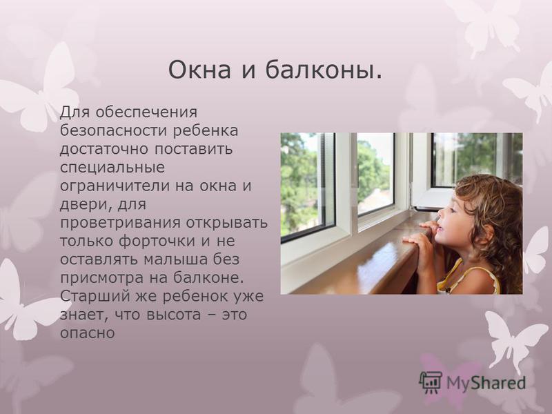 Окна и балконы. Для обеспечения безопасности ребенка достаточно поставить специальные ограничители на окна и двери, для проветривания открывать только форточки и не оставлять малыша без присмотра на балконе. Старший же ребенок уже знает, что высота –
