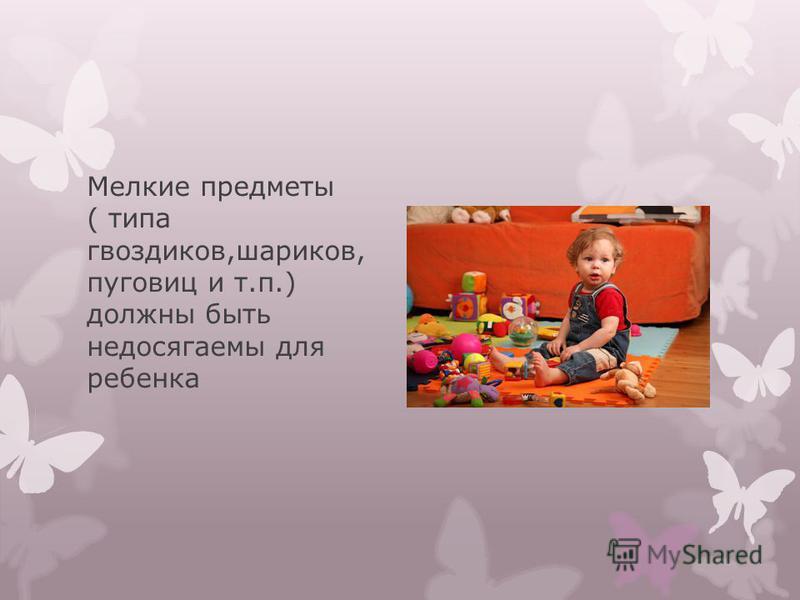 Мелкие предметы ( типа гвоздиков,шариков, пуговиц и т.п.) должны быть недосягаемы для ребенка