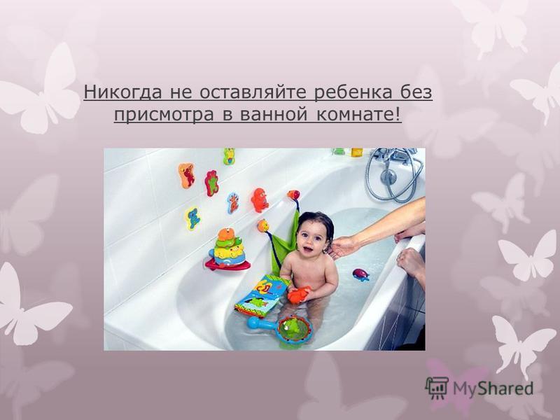 Никогда не оставляйте ребенка без присмотра в ванной комнате!
