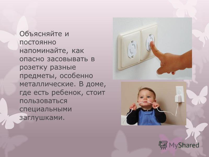 Объясняйте и постоянно напоминайте, как опасно засовывать в розетку разные предметы, особенно металлические. В доме, где есть ребенок, стоит пользоваться специальными заглушками.