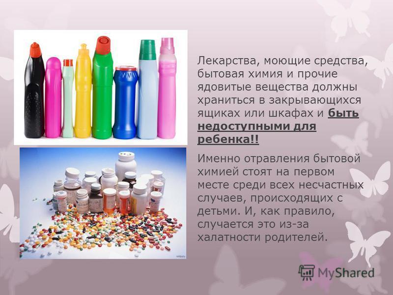 Лекарства, моющие средства, бытовая химия и прочие ядовитые вещества должны храниться в закрывающихся ящиках или шкафах и быть недоступными для ребенка!! Именно отравления бытовой химией стоят на первом месте среди всех несчастных случаев, происходящ