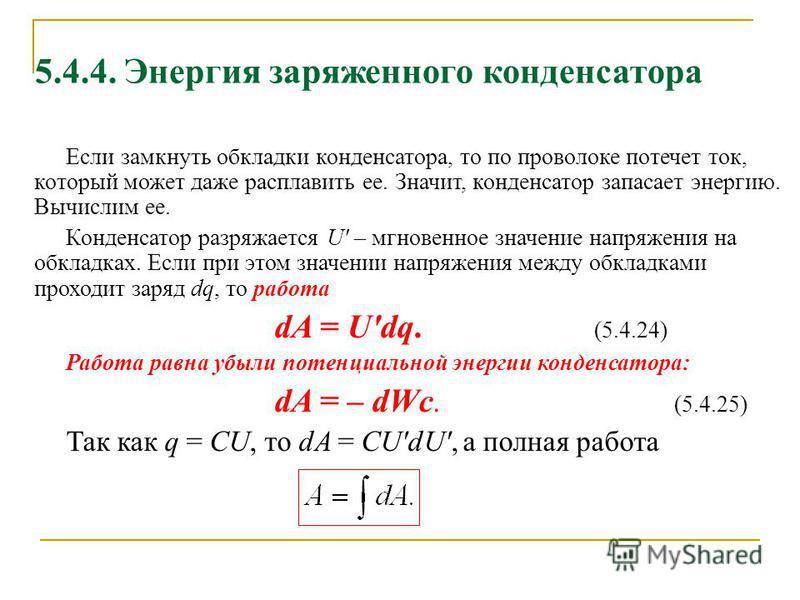 5.4.4. Энергия заряженного конденсатора Если замкнуть обкладки конденсатора, то по проволоке потечет ток, который может даже расплавить ее. Значит, конденсатор запасает энергию. Вычислим ее. Конденсатор разряжается U' – мгновенное значение напряжения