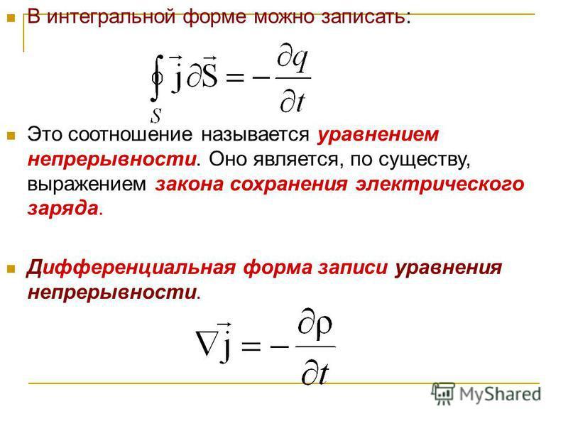В интегральной форме можно записать: Это соотношение называется уравнением непрерывности. Оно является, по существу, выражением закона сохранения электрического заряда. Дифференциальная форма записи уравнения непрерывности.