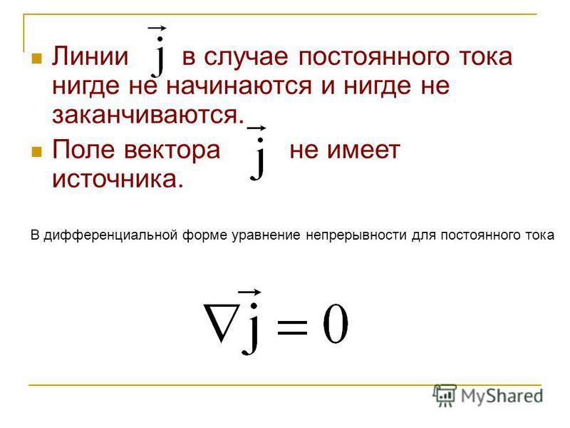 Линии в случае постоянного тока нигде не начинаются и нигде не заканчиваются. Поле вектора не имеет источника. В дифференциальной форме уравнение непрерывности для постоянного тока