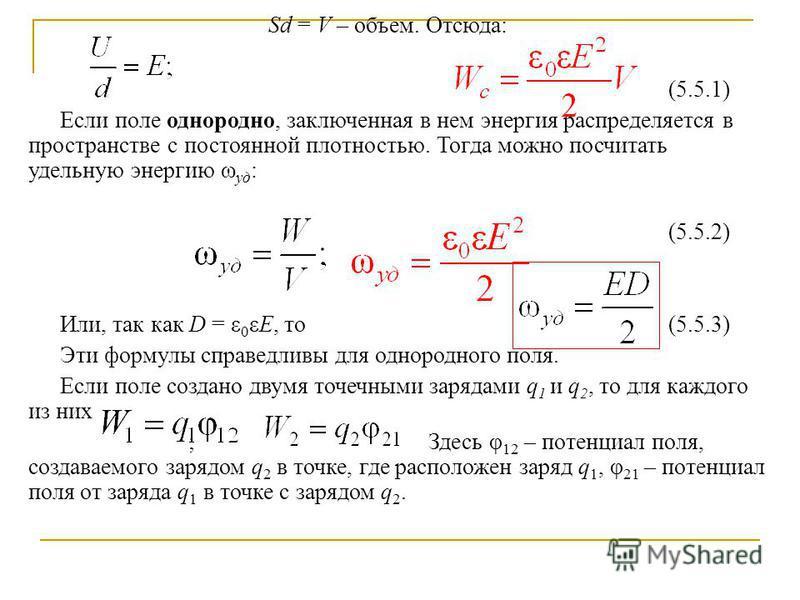 Sd = V – объем. Отсюда: (5.5.1) Если поле однородно, заключенная в нем энергия распределяется в пространстве с постоянной плотностью. Тогда можно посчитать удельную энергию ω уд : (5.5.2) Или, так как D = ε 0 εE, то(5.5.3) Эти формулы справедливы для