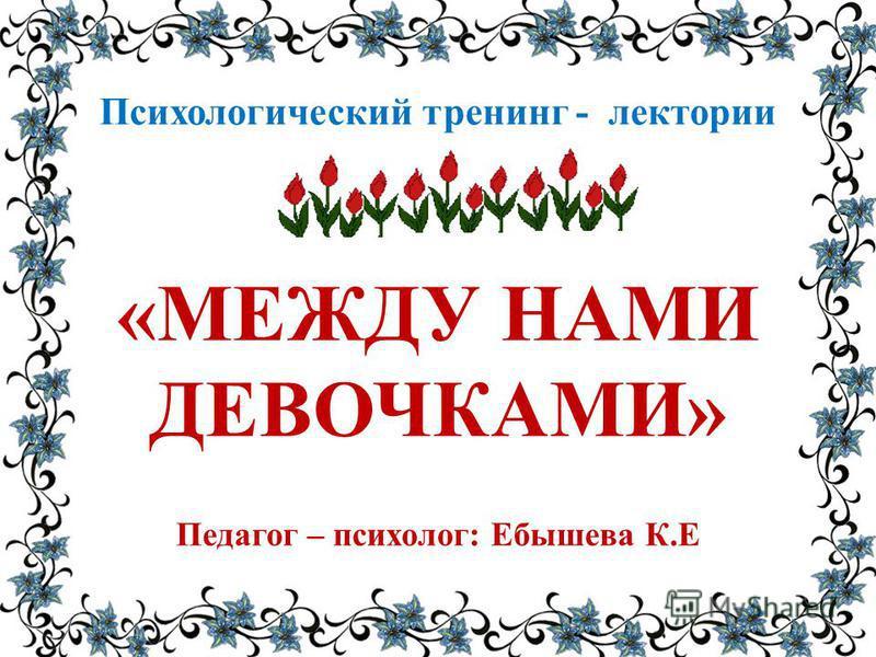 Психологический тренинг - лектории «МЕЖДУ НАМИ ДЕВОЧКАМИ» Педагог – психолог: Ебышева К.Е