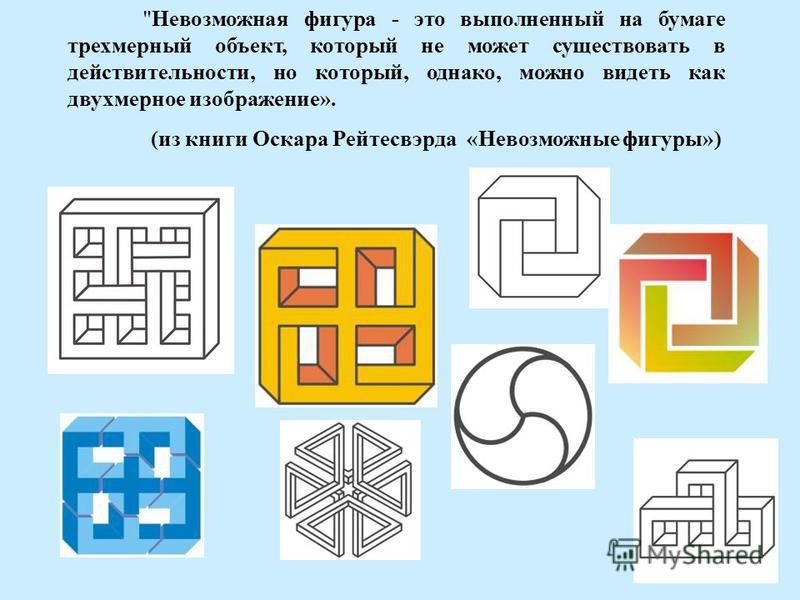 Невозможная фигура - это выполненный на бумаге трехмерный объект, который не может существовать в действительности, но который, однако, можно видеть как двухмерное изображение». (из книги Оскара Рейтесвэрда «Невозможные фигуры»)