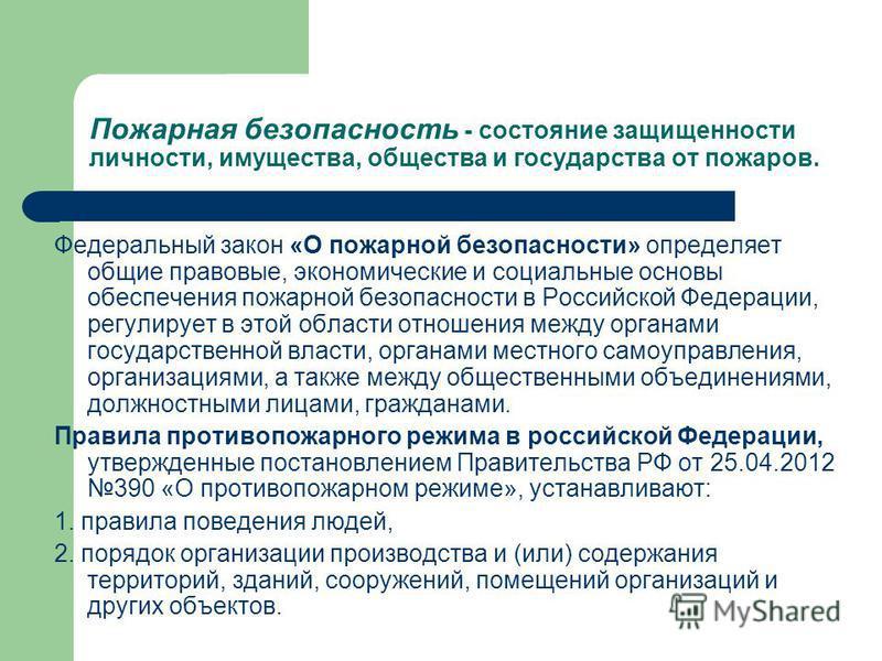 Пожарная безопасность - состояние защищенности личности, имущества, общества и государства от пожаров. Федеральный закон «О пожарной безопасности» определяет общие правовые, экономические и социальные основы обеспечения пожарной безопасности в Россий