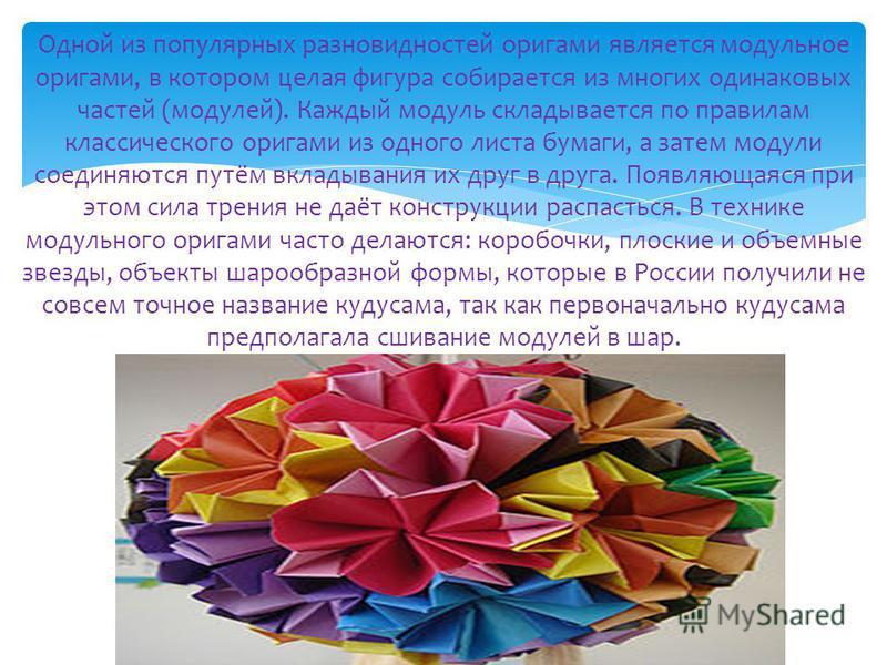 Одной из популярных разновидностей оригами является модульное оригами, в котором целая фигура собирается из многих одинаковых частей (модулей). Каждый модуль складывается по правилам классического оригами из одного листа бумаги, а затем модули соедин