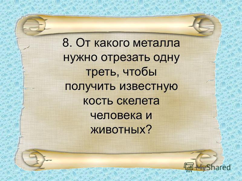 8. От какого металла нужно отрезать одну треть, чтобы получить известную кость скелета человека и животных?