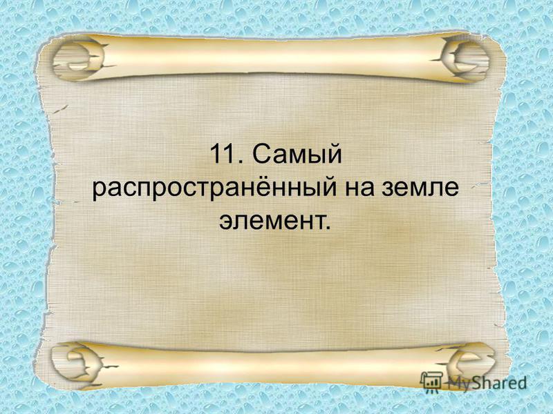 11. Самый распространённый на земле элемент.