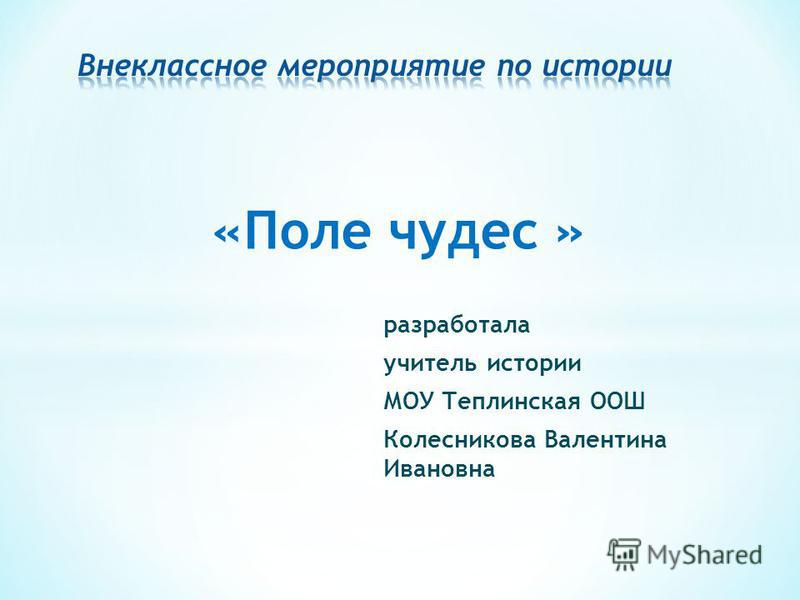 «Поле чудес » разработала учитель истории МОУ Теплинская ООШ Колесникова Валентина Ивановна