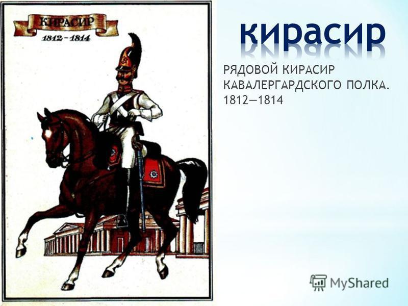 РЯДОВОЙ КИРАСИР КАВАЛЕРГАРДСКОГО ПОЛКА. 18121814