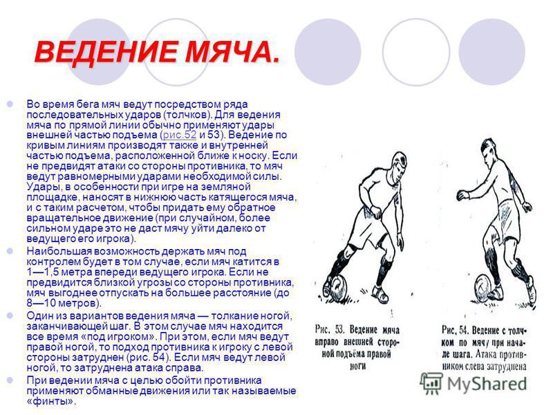 ВЕДЕНИЕ МЯЧА. Во время бега мяч ведут посредством ряда последовательных ударов (толчков). Для ведения мяча по прямой линии обычно применяют удары внешней частью подъема (рис.52 и 53). Ведение по кривым линиям производят также и внутренней частью подъ