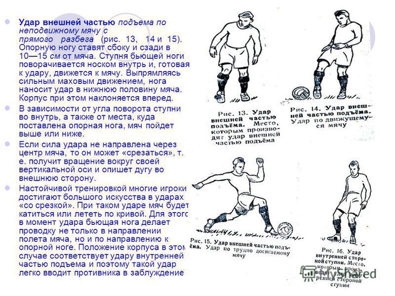 Удар внешней частью подъема по неподвижному мячу с прямого разбега (рис. 13, 14 и 15). Опорную ногу ставят сбоку и сзади в 1015 см от мяча. Ступня бьющей ноги поворачивается носком внутрь и, готовая к удару, движется к мячу. Выпрямляясь сильным махов