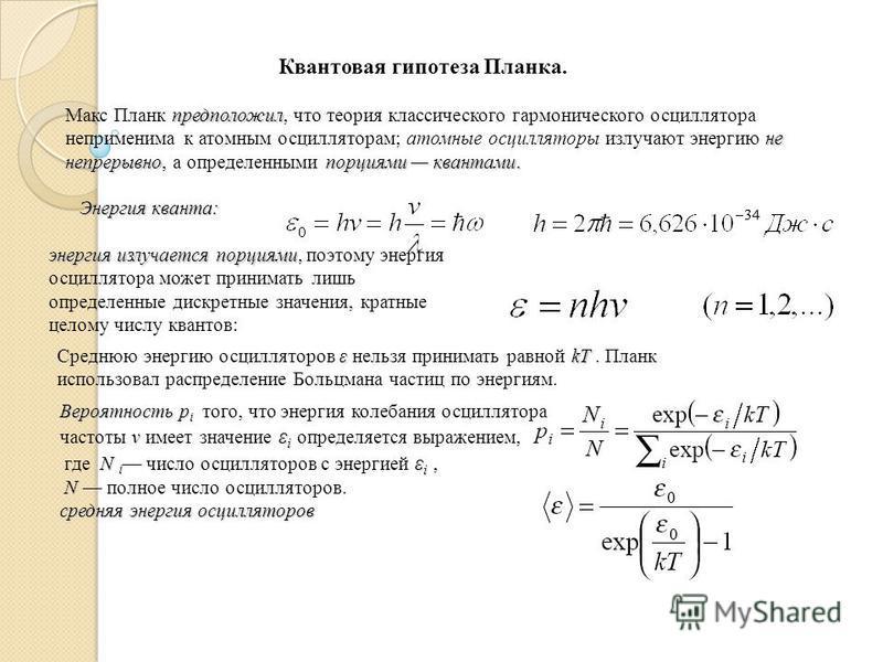Квантовая гипотеза Планка. предположил не непрерывнопорциями квантами. Макс Планк предположил, что теория классического гармонического осциллятора неприменима к атомным осцилляторам; атомные осцилляторы излучают энергию не непрерывно, а определенными