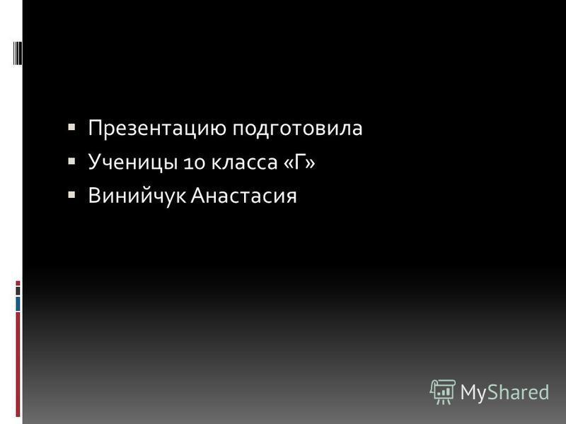 Презентацию подготовила Ученицы 10 класса «Г» Винийчук Анастасия