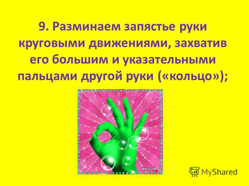 9. Разминаем запястье руки круговыми движениями, захватив его большим и указательными пальцами другой руки («кольцо»);