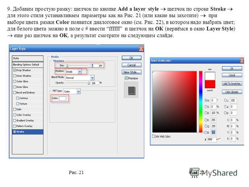 9. Добавим простую рамку: щелчок по кнопке Add a layer style щелчок по строке Stroke для этого стиля устанавливаем параметры как на Рис. 21 (или какие вы захотите) при выборе цвета рамки Color появится диалоговое окно (см. Рис. 22), в котором надо вы