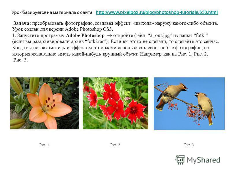 Урок базируется на материале с сайта http://www.pixelbox.ru/blog/photoshop-tutorials/633.htmlhttp://www.pixelbox.ru/blog/photoshop-tutorials/633. html Задача: преобразовать фотографию, создавая эффект «выхода» наружу какого-либо объекта. Урок создан