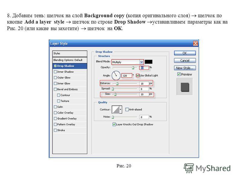 8. Добавим тень: щелчок на слой Background copy (копия оригинального слоя) щелчок по кнопке Add a layer style щелчок по строке Drop Shadow устанавливаем параметры как на Рис. 20 (или какие вы захотите) щелчок на ОК. Рис. 20