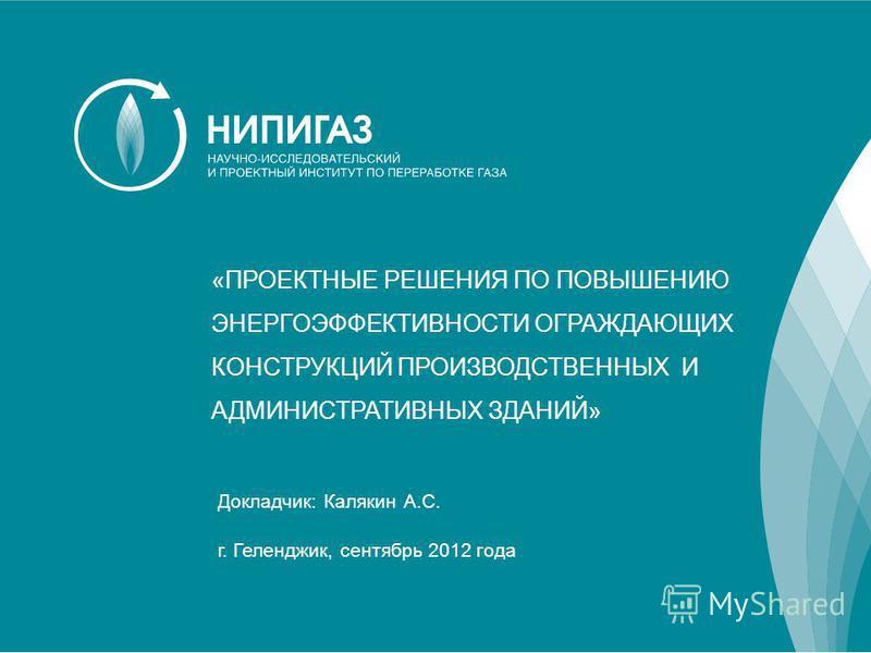 «ПРОЕКТНЫЕ РЕШЕНИЯ ПО ПОВЫШЕНИЮ ЭНЕРГОЭФФЕКТИВНОСТИ ОГРАЖДАЮЩИХ КОНСТРУКЦИЙ ПРОИЗВОДСТВЕННЫХ И АДМИНИСТРАТИВНЫХ ЗДАНИЙ» Докладчик: Калякин А.С. г. Геленджик, сентябрь 2012 года