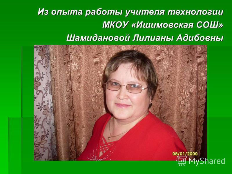Из опыта работы учителя технологии МКОУ «Ишимовская СОШ» Шамидановой Лилианы Адибовны