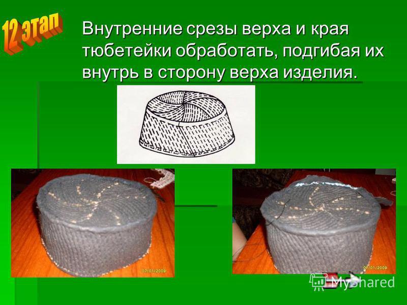 Внутренние срезы верха и края тюбетейки обработать, подгибая их внутрь в сторону верха изделия.