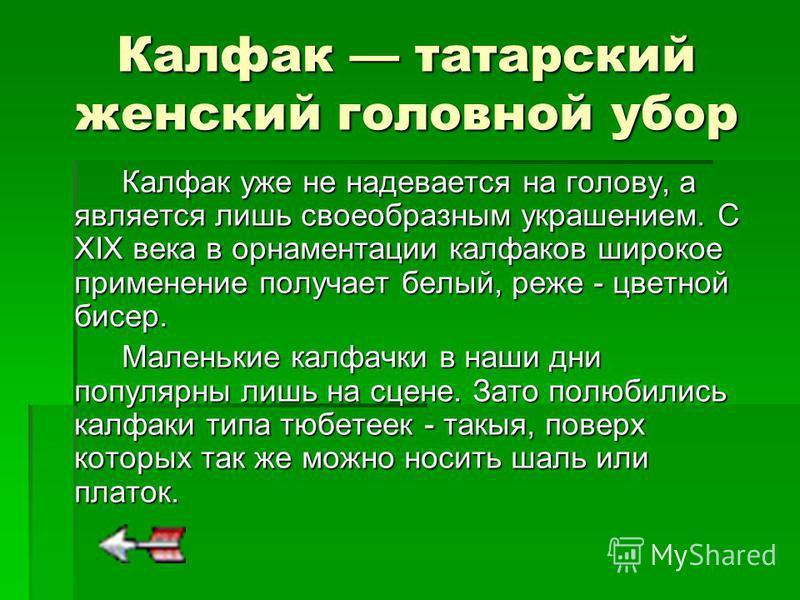 Калфак татарский женский головной убор Калфак уже не надевается на голову, а является лишь своеобразным украшением. С XIX века в орнаментации калфаков широкое применение получает белый, реже - цветной бисер. Маленькие калфачки в наши дни популярны ли
