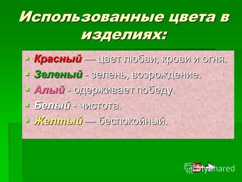 Использованные цвета в изделиях: Красный цвет любви, крови и огня. Красный цвет любви, крови и огня. Зеленый - зелень, возрождение. Зеленый - зелень, возрождение. Алый - одерживает победу. Алый - одерживает победу. Белый - чистота. Белый - чистота. Ж