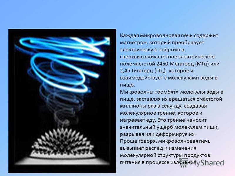 Каждая микроволновая печь содержит магнетрон, который преобразует электрическую энергию в сверхвысокочастотное электрическое поле частотой 2450 Мегагерц (МГц) или 2,45 Гигагерц (ГГц), которое и взаимодействует с молекулами воды в пище. Микроволны «бо
