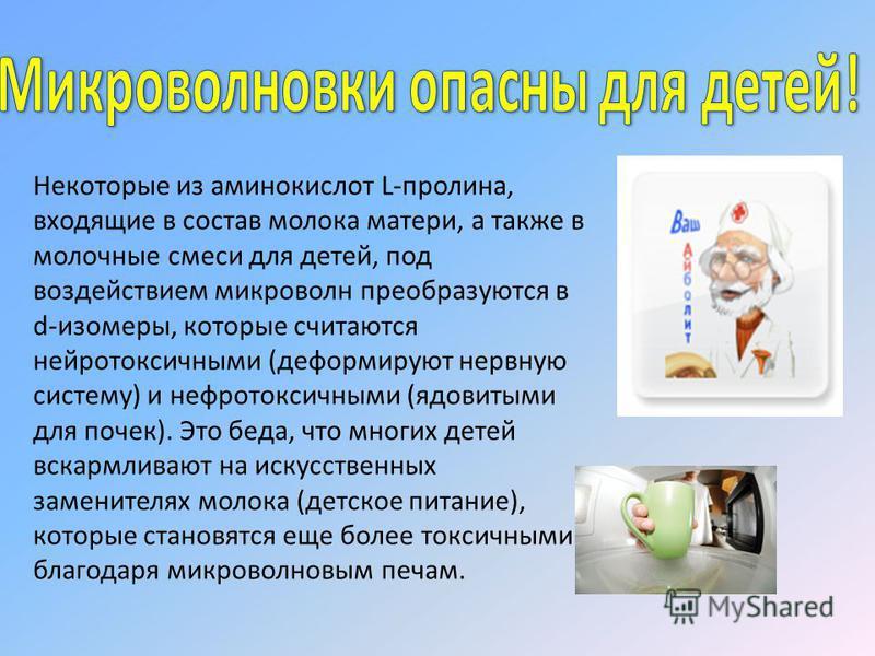 Некоторые из аминокислот L-пролина, входящие в состав молока матери, а также в молочные смеси для детей, под воздействием микроволн преобразуются в d-изомеры, которые считаются нейротоксичными (деформируют нервную систему) и нефротоксичными (ядовитым