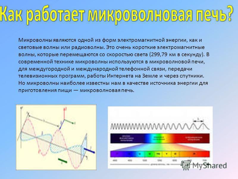 Микроволны являются одной из форм электромагнитной энергии, как и световые волны или радиоволны. Это очень короткие электромагнитные волны, которые перемещаются со скоростью света (299,79 км в секунду). В современной технике микроволны используются в
