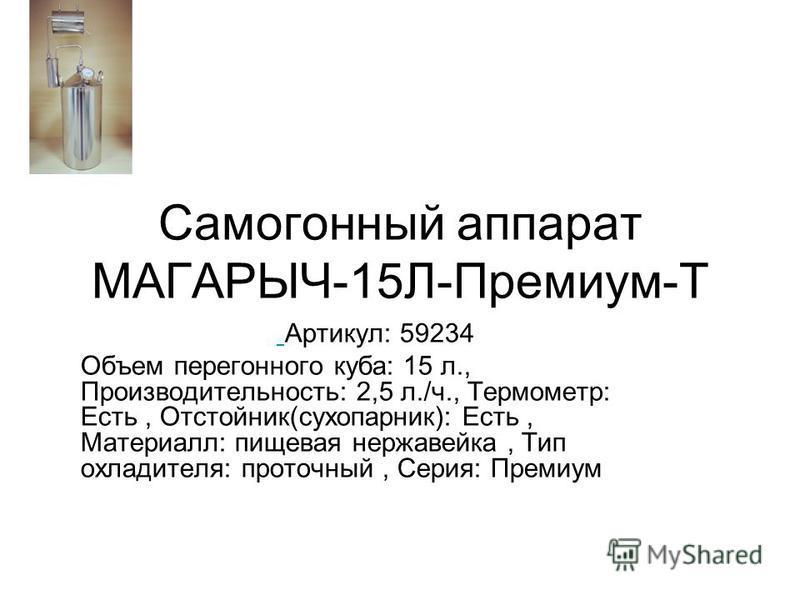 Самогонный аппарат МАГАРЫЧ-15Л-Премиум-Т Артикул: 59234 Объем перегонного куба: 15 л., Производительность: 2,5 л./ч., Термометр: Есть, Отстойник(сухопарник): Есть, Материалл: пищевая нержавейка, Тип охладителя: проточный, Серия: Премиум